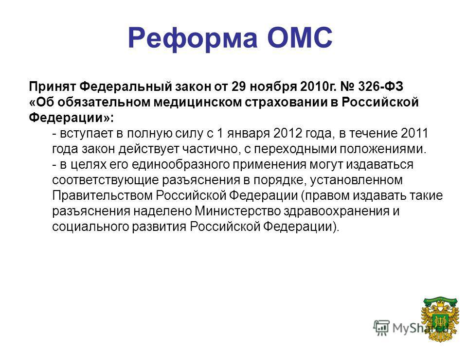 Реформа ОМС Принят Федеральный закон от 29 ноября 2010г. 326-ФЗ «Об обязательном медицинском страховании в Российской Федерации»: - вступает в полную силу с 1 января 2012 года, в течение 2011 года закон действует частично, с переходными положениями.