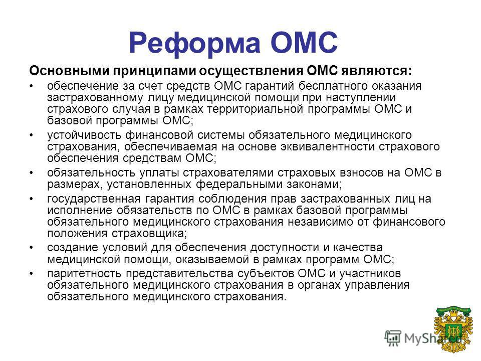 Основными принципами осуществления ОМС являются: обеспечение за счет средств ОМС гарантий бесплатного оказания застрахованному лицу медицинской помощи при наступлении страхового случая в рамках территориальной программы ОМС и базовой программы ОМС; у