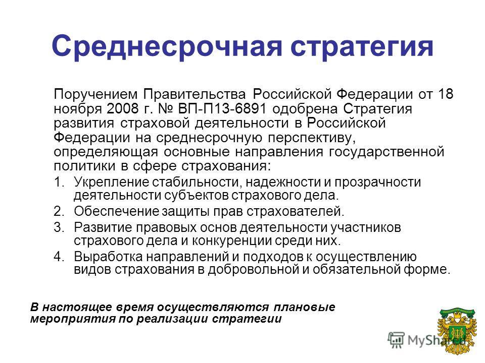 Среднесрочная стратегия Поручением Правительства Российской Федерации от 18 ноября 2008 г. ВП-П13-6891 одобрена Стратегия развития страховой деятельности в Российской Федерации на среднесрочную перспективу, определяющая основные направления государст