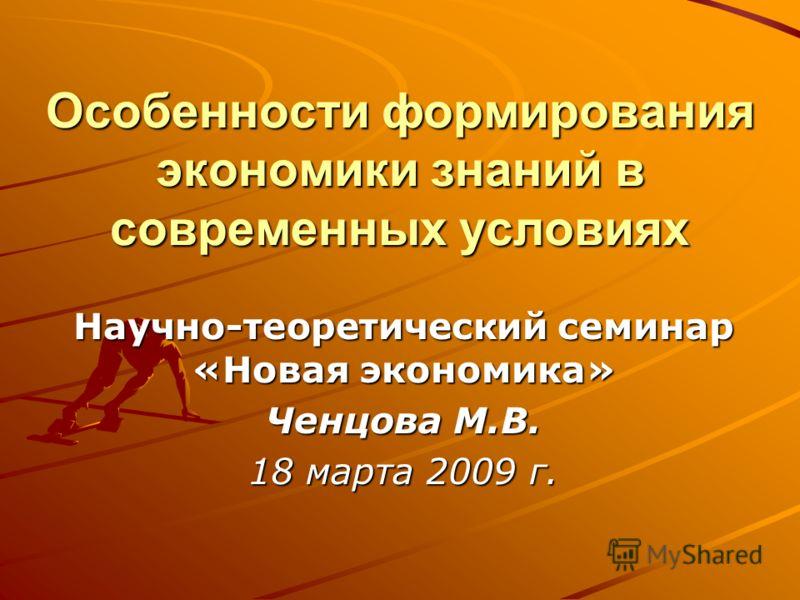 Особенности формирования экономики знаний в современных условиях Научно-теоретический семинар «Новая экономика» Ченцова М.В. 18 марта 2009 г.