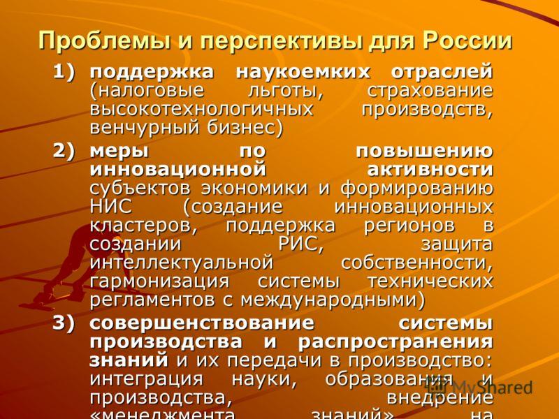 Проблемы и перспективы для России 1)поддержка наукоемких отраслей (налоговые льготы, страхование высокотехнологичных производств, венчурный бизнес) 2)меры по повышению инновационной активности субъектов экономики и формированию НИС (создание инноваци