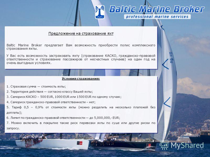 Предложение на страхование яхт Baltic Marine Broker предлагает Вам возможность приобрести полис комплексного страхования яхты. У Вас есть возможность застраховать яхту (страхование КАСКО, гражданско-правовой ответственности и страхование пассажиров о