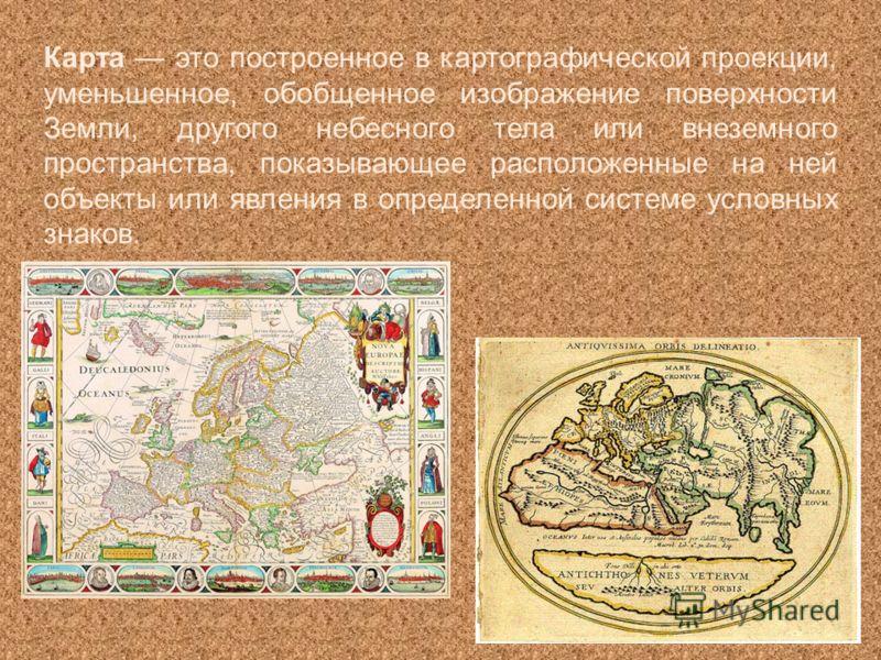 Карта это построенное в картографической проекции, уменьшенное, обобщенное изображение поверхности Земли, другого небесного тела или внеземного пространства, показывающее расположенные на ней объекты или явления в определенной системе условных знаков
