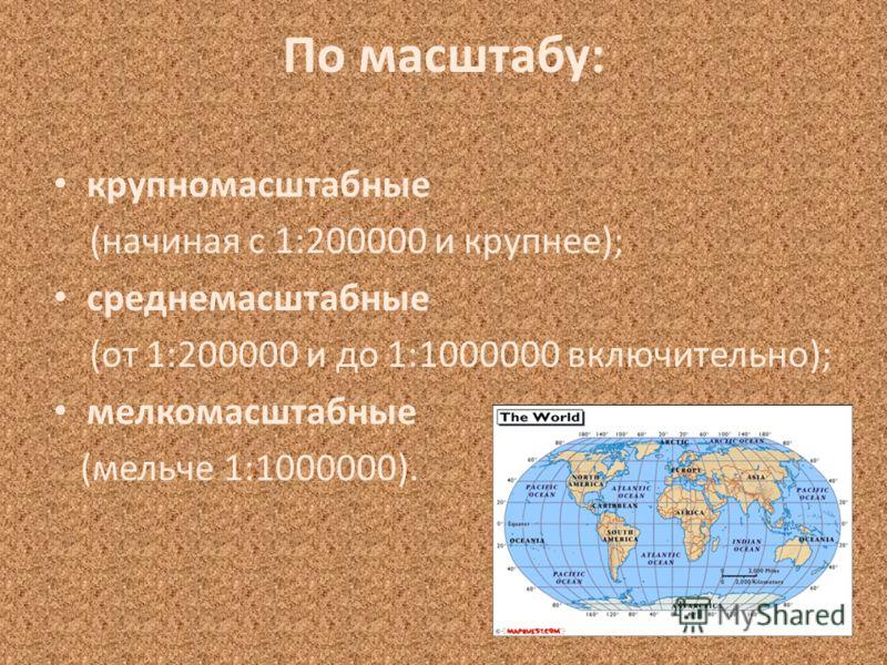 По масштабу: крупномасштабные (начиная с 1:200000 и крупнее); среднемасштабные (от 1:200000 и до 1:1000000 включительно); мелкомасштабные (мельче 1:1000000).