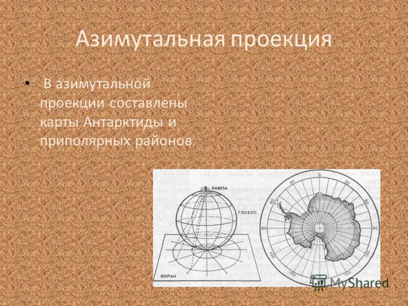 Азимутальная проекция В азимутальной проекции составлены карты Антарктиды и приполярных районов.