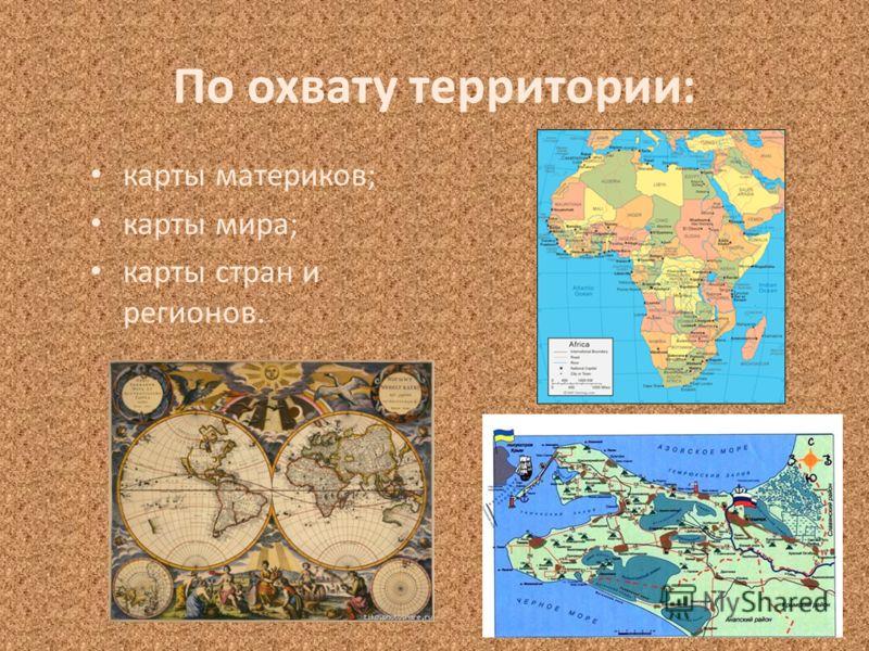 По охвату территории: карты материков; карты мира; карты стран и регионов.
