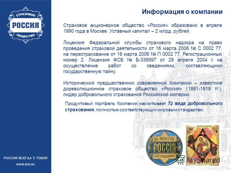 Информация о компании Страховое акционерное общество «Россия» образовано в апреле 1990 года в Москве. Уставный капитал – 2 млрд. рублей. Лицензия Федеральной службы страхового надзора на право проведения страховой деятельности от 16 марта 2006 С 0002