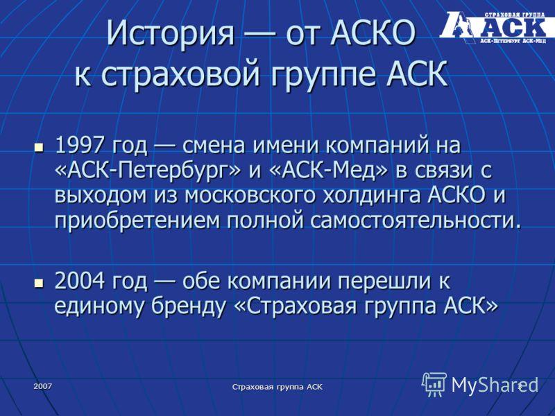 2007 Страховая группа АСК 3 История от АСКО к страховой группе АСК 1997 год смена имени компаний на «АСК Петербург» и «АСК Мед» в связи с выходом из московского холдинга АСКО и приобретением полной самостоятельности. 1997 год смена имени компаний на