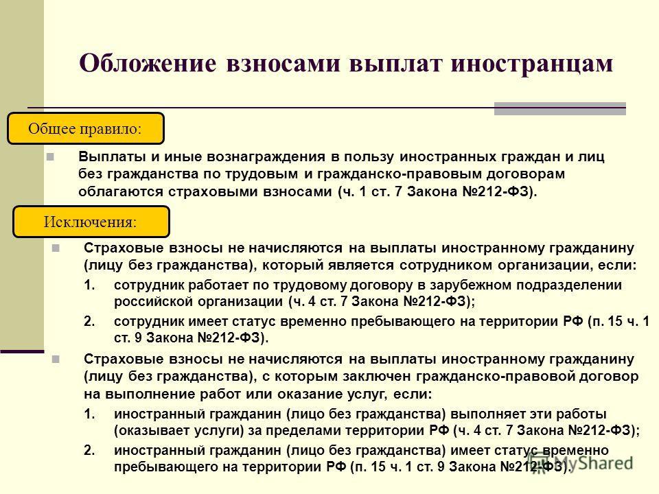 Обложение взносами выплат иностранцам Выплаты и иные вознаграждения в пользу иностранных граждан и лиц без гражданства по трудовым и гражданско-правовым договорам облагаются страховыми взносами (ч. 1 ст. 7 Закона 212-ФЗ). Общее правило: Страховые взн