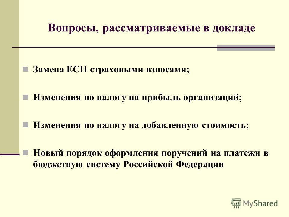 Вопросы, рассматриваемые в докладе Замена ЕСН страховыми взносами; Изменения по налогу на прибыль организаций; Изменения по налогу на добавленную стоимость; Новый порядок оформления поручений на платежи в бюджетную систему Российской Федерации