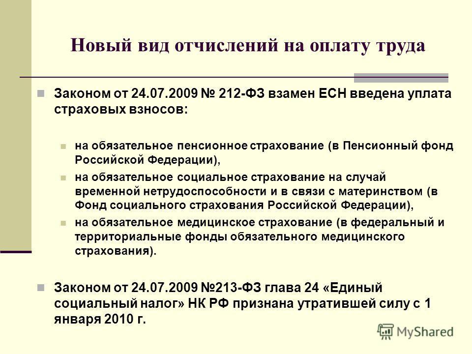 Новый вид отчислений на оплату труда Законом от 24.07.2009 212-ФЗ взамен ЕСН введена уплата страховых взносов: на обязательное пенсионное страхование (в Пенсионный фонд Российской Федерации), на обязательное социальное страхование на случай временной