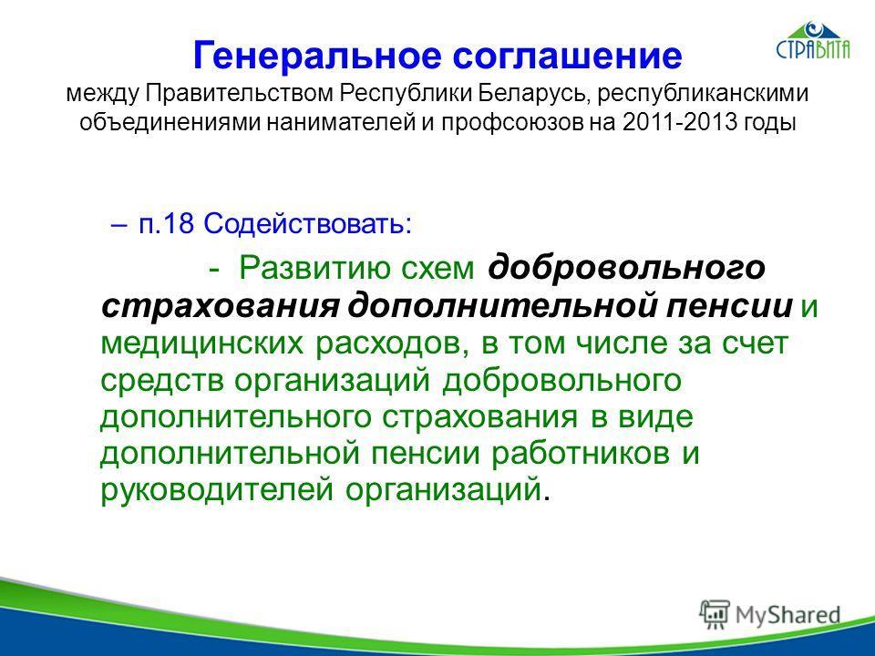 Генеральное соглашение между Правительством Республики Беларусь, республиканскими объединениями нанимателей и профсоюзов на 2011-2013 годы –п.18 Содействовать: - Развитию схем добровольного страхования дополнительной пенсии и медицинских расходов, в