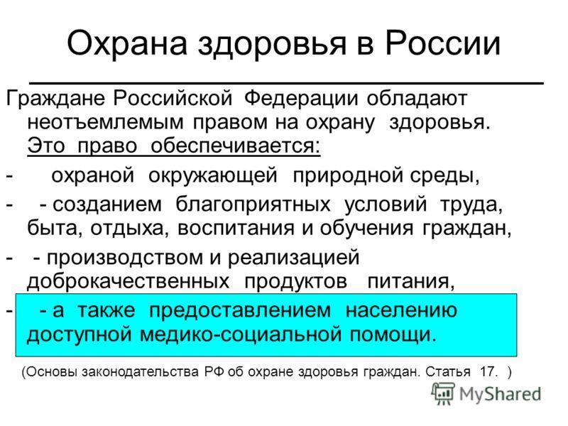 Охрана здоровья в России Граждане Российской Федерации обладают неотъемлемым правом на охрану здоровья. Это право обеспечивается: - охраной окружающей природной среды, - - созданием благоприятных условий труда, быта, отдыха, воспитания и обучения гра