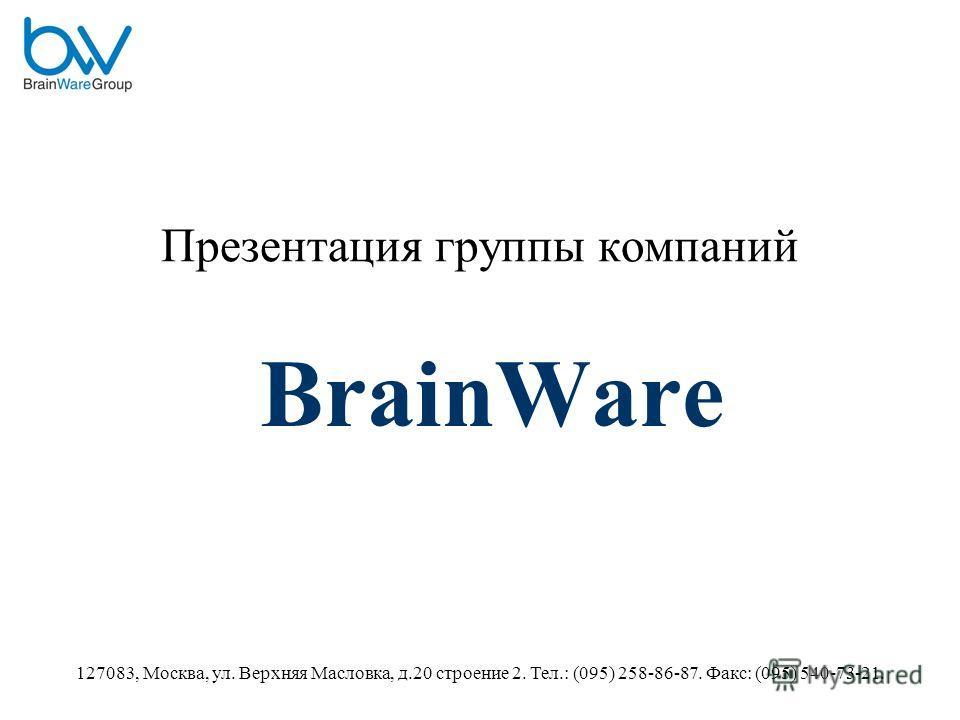 127083, Москва, ул. Верхняя Масловка, д.20 строение 2. Тел.: (095) 258-86-87. Факс: (095) 540-73-21. Презентация группы компаний BrainWare