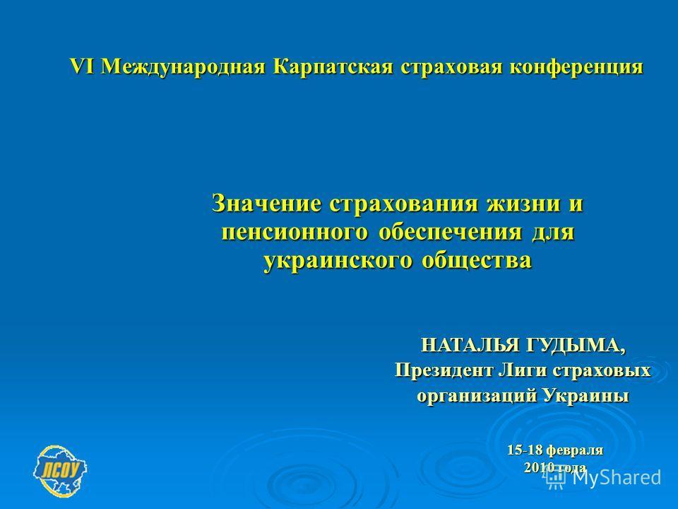 VІ Международная Карпатская страховая конференция Значение страхования жизни и пенсионного обеспечения для украинского общества НАТАЛЬЯ ГУДЫМА, Президент Лиги страховых организаций Украины 15-18 февраля 2010 года