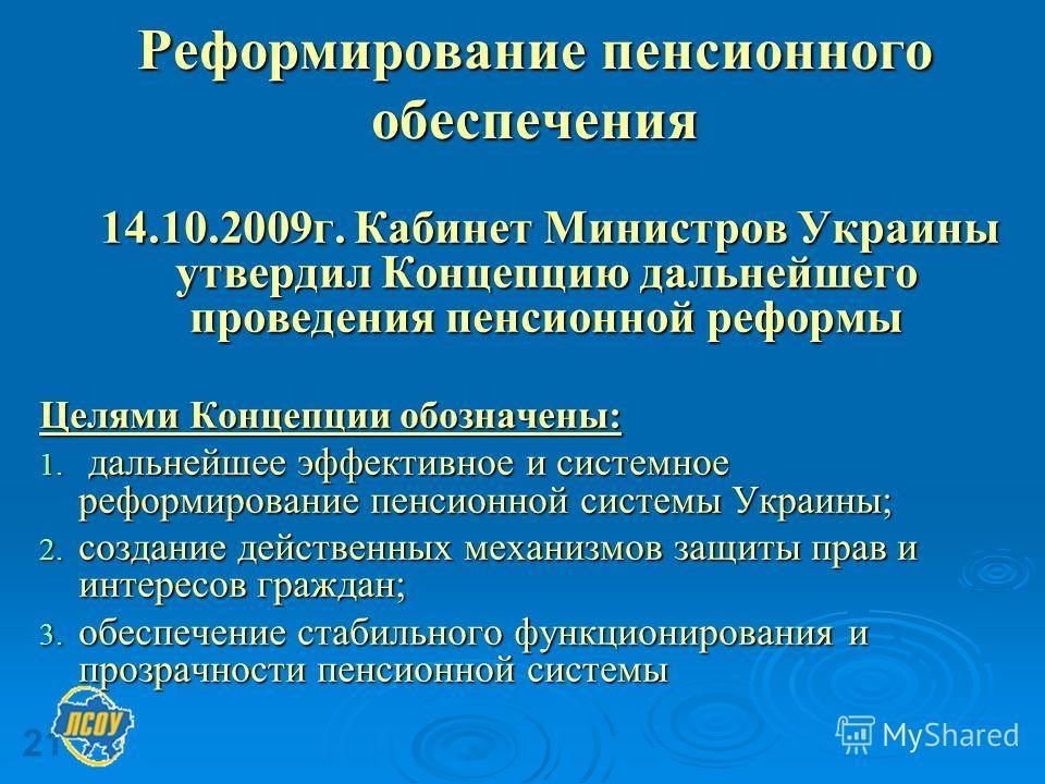 21 Реформирование пенсионного обеспечения 14.10.2009г. Кабинет Министров Украины утвердил Концепцию дальнейшего проведения пенсионной реформы 14.10.2009г. Кабинет Министров Украины утвердил Концепцию дальнейшего проведения пенсионной реформы Целями К