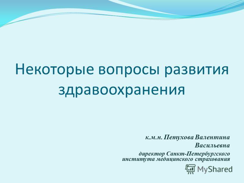Некоторые вопросы развития здравоохранения к.м.н. Петухова Валентина Васильевна директор Санкт-Петербургского института медицинского страхования
