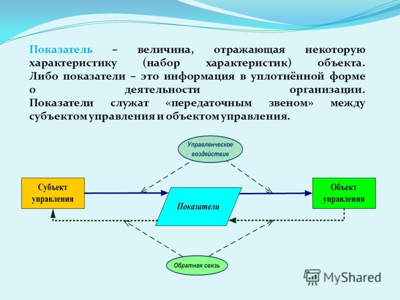 Показатель – величина, отражающая некоторую характеристику (набор характеристик) объекта. Либо показатели – это информация в уплотнённой форме о деятельности организации. Показатели служат «передаточным звеном» между субъектом управления и объектом у