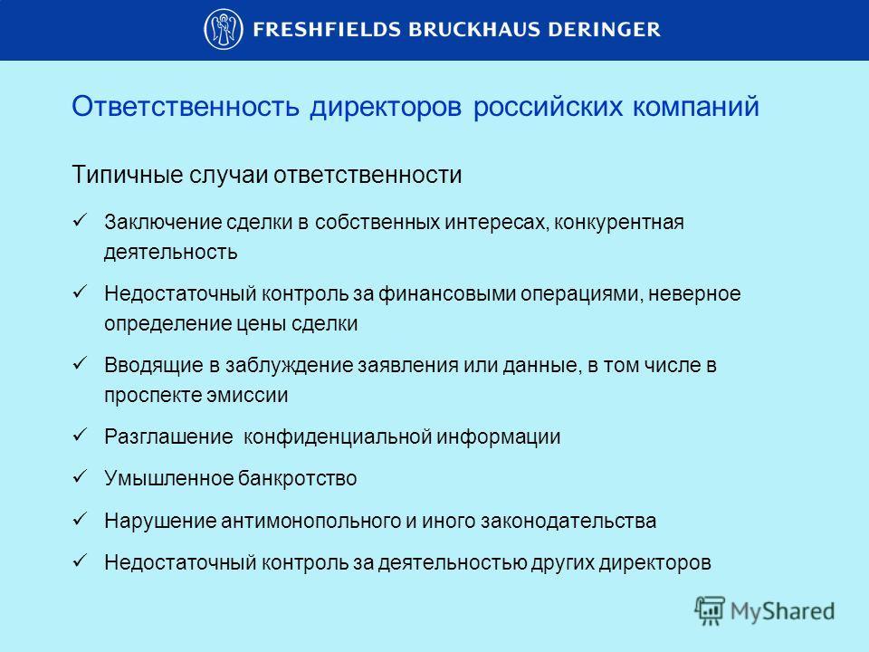 Ответственность директоров российских компаний Типичные случаи ответственности Заключение сделки в собственных интересах, конкурентная деятельность Недостаточный контроль за финансовыми операциями, неверное определение цены сделки Вводящие в заблужде
