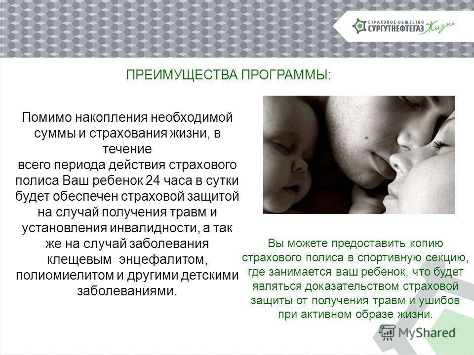 Помимо накопления необходимой суммы и страхования жизни, в течение всего периода действия страхового полиса Ваш ребенок 24 часа в сутки будет обеспечен страховой защитой на случай получения травм и установления инвалидности, а так же на случай заболе