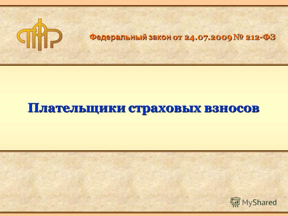 Федеральный закон от 24.07.2009 212-ФЗ Плательщики страховых взносов