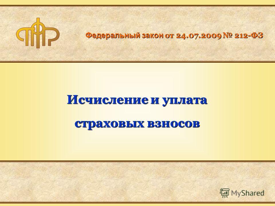 Федеральный закон от 24.07.2009 212-ФЗ Исчисление и уплата страховых взносов