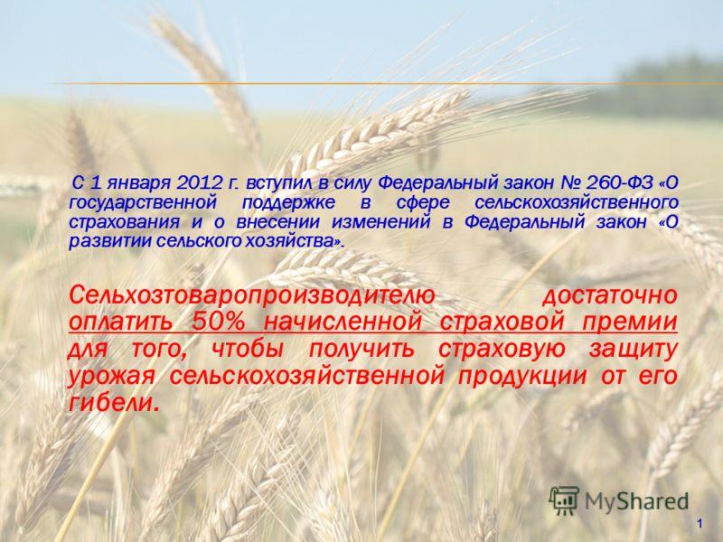 С 1 января 2012 г. вступил в силу Федеральный закон 260-ФЗ «О государственной поддержке в сфере сельскохозяйственного страхования и о внесении изменений в Федеральный закон «О развитии сельского хозяйства». Сельхозтоваропроизводителю достаточно оплат