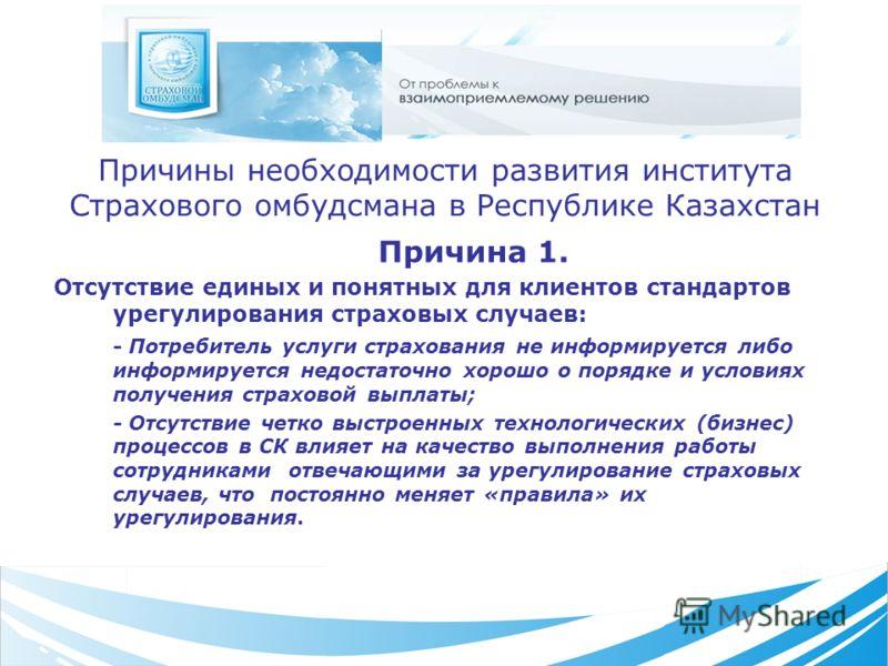 Причины необходимости развития института Страхового омбудсмана в Республике Казахстан Причина 1. Отсутствие единых и понятных для клиентов стандартов урегулирования страховых случаев: - Потребитель услуги страхования не информируется либо информирует