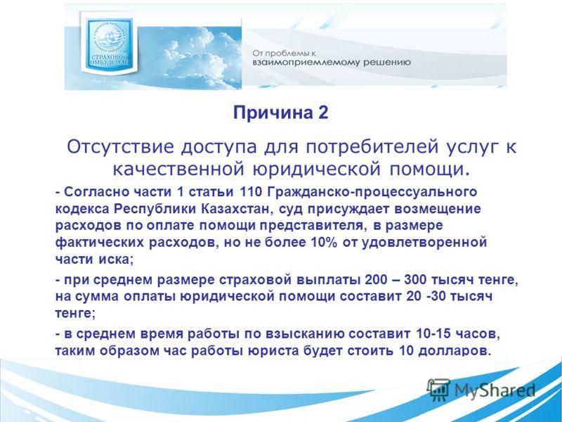 Причина 2 Отсутствие доступа для потребителей услуг к качественной юридической помощи. - Согласно части 1 статьи 110 Гражданско-процессуального кодекса Республики Казахстан, суд присуждает возмещение расходов по оплате помощи представителя, в размере