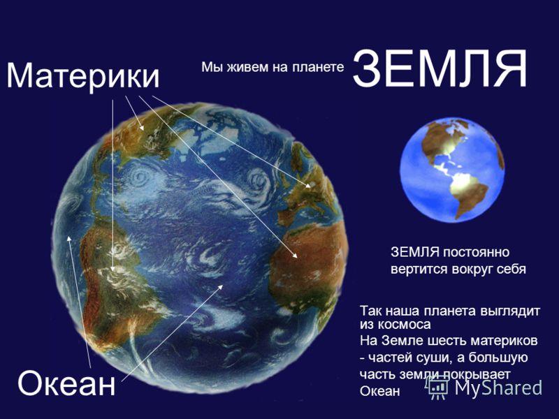 ЗЕМЛЯ ЗЕМЛЯ постоянно вертится вокруг себя Мы живем на планете Так наша планета выглядит из космоса На Земле шесть материков - частей суши, а большую часть земли покрывает Океан Материки Океан