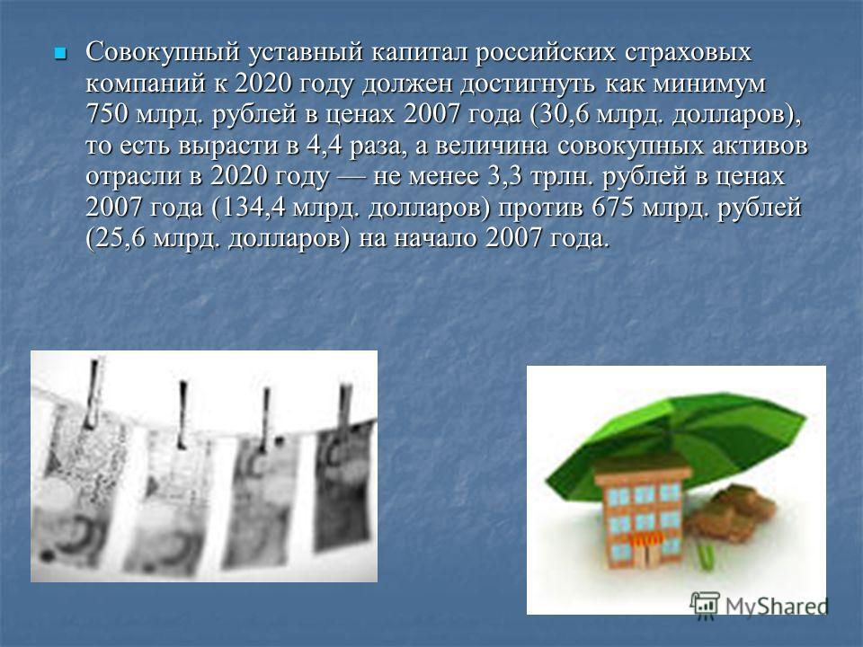 Совокупный уставный капитал российских страховых компаний к 2020 году должен достигнуть как минимум 750 млрд. рублей в ценах 2007 года (30,6 млрд. долларов), то есть вырасти в 4,4 раза, а величина совокупных активов отрасли в 2020 году не менее 3,3 т