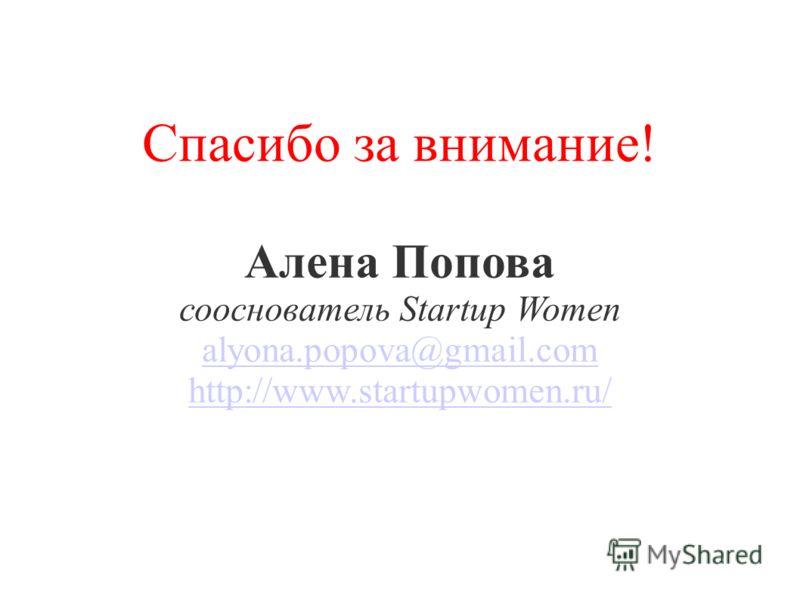 Спасибо за внимание! Алена Попова сооснователь Startup Women alyona.popova@gmail.com http://www.startupwomen.ru/ alyona.popova@gmail.com http://www.startupwomen.ru/