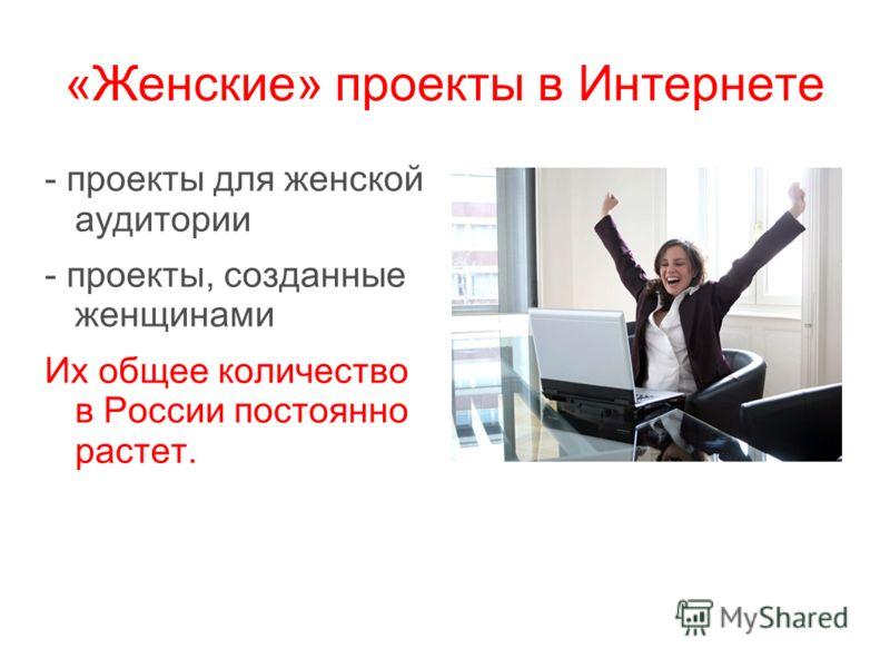 «Женские» проекты в Интернете - проекты для женской аудитории - проекты, созданные женщинами Их общее количество в России постоянно растет.