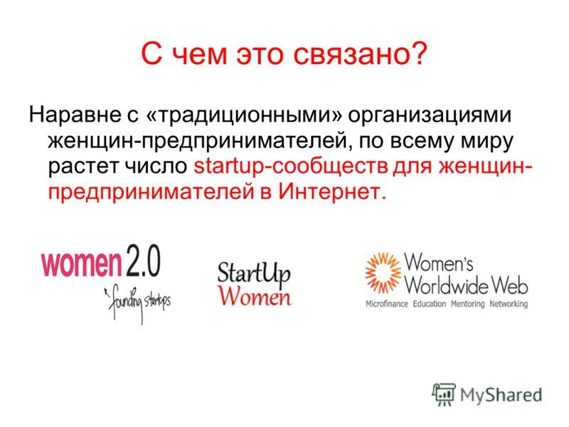 Наравне с «традиционными» организациями женщин-предпринимателей, по всему миру растет число startup-сообществ для женщин- предпринимателей в Интернет.