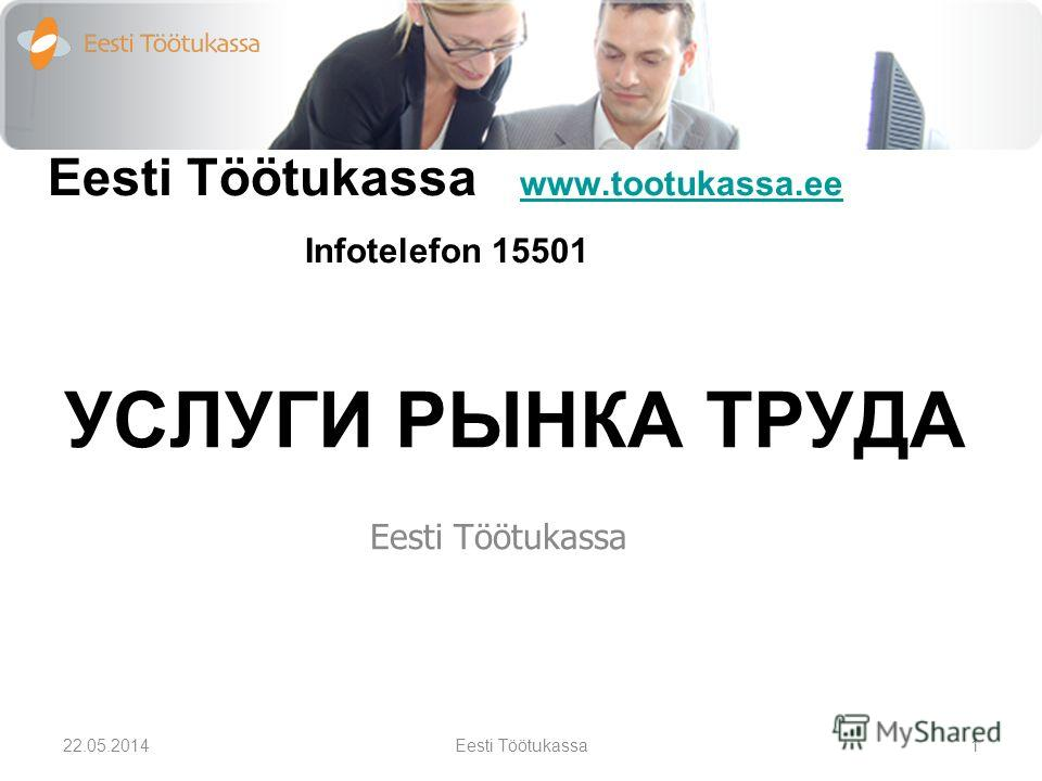 Eesti Töötukassa www.tootukassa.ee Infotelefon 15501 www.tootukassa.ee УСЛУГИ РЫНКА ТРУДА Eesti Töötukassa 22.05.20141Eesti Töötukassa