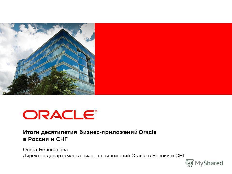 Итоги десятилетия бизнес-приложений Oracle в России и СНГ Ольга Беловолова Директор департамента бизнес-приложений Oracle в России и СНГ
