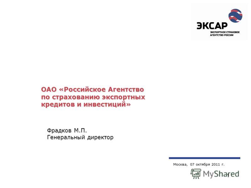 1 ОАО «Российское Агентство по страхованию экспортных кредитов и инвестиций» Москва, 07 октября 2011 г. Фрадков М.П. Генеральный директор