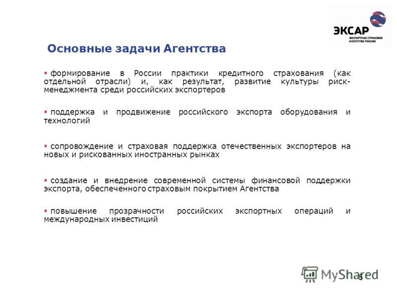 5 Основные задачи Агентства формирование в России практики кредитного страхования (как отдельной отрасли) и, как результат, развитие культуры риск- менеджмента среди российских экспортеров поддержка и продвижение российского экспорта оборудования и т