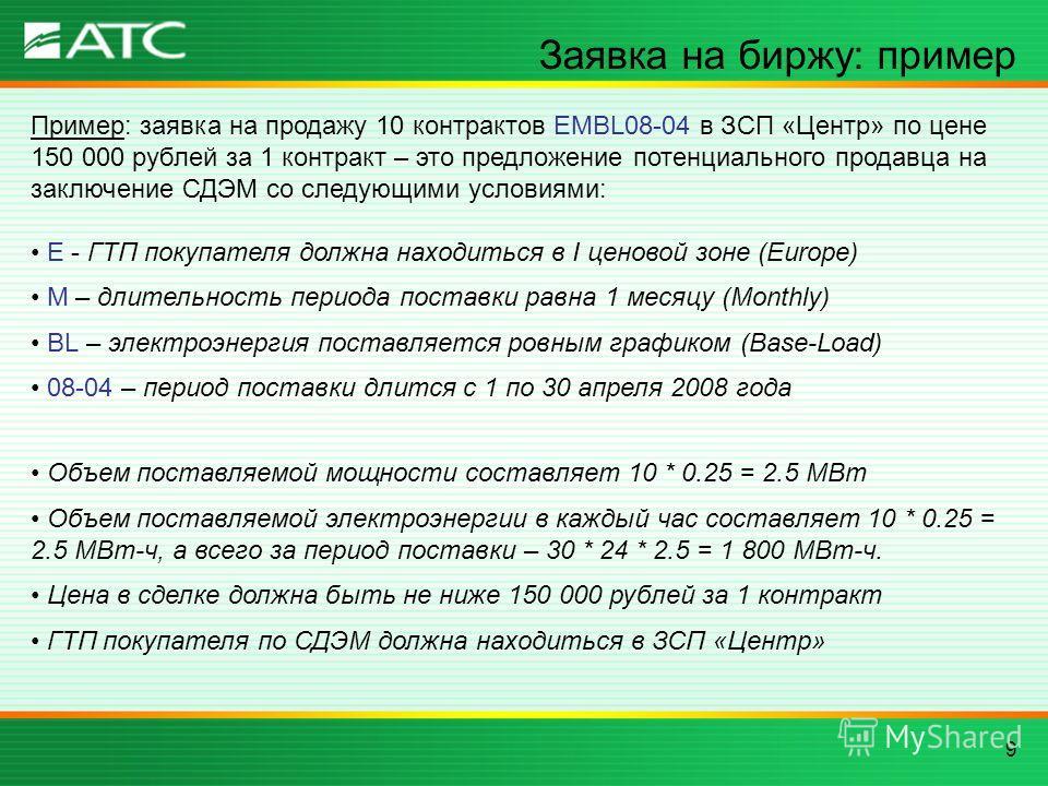 9 Заявка на биржу: пример Пример: заявка на продажу 10 контрактов EMBL08-04 в ЗСП «Центр» по цене 150 000 рублей за 1 контракт – это предложение потенциального продавца на заключение СДЭМ со следующими условиями: E - ГТП покупателя должна находиться