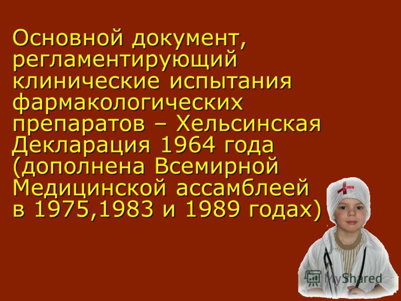 Основной документ, регламентирующий клинические испытания фармакологических препаратов – Хельсинская Декларация 1964 года (дополнена Всемирной Медицинской ассамблеей в 1975,1983 и 1989 годах)