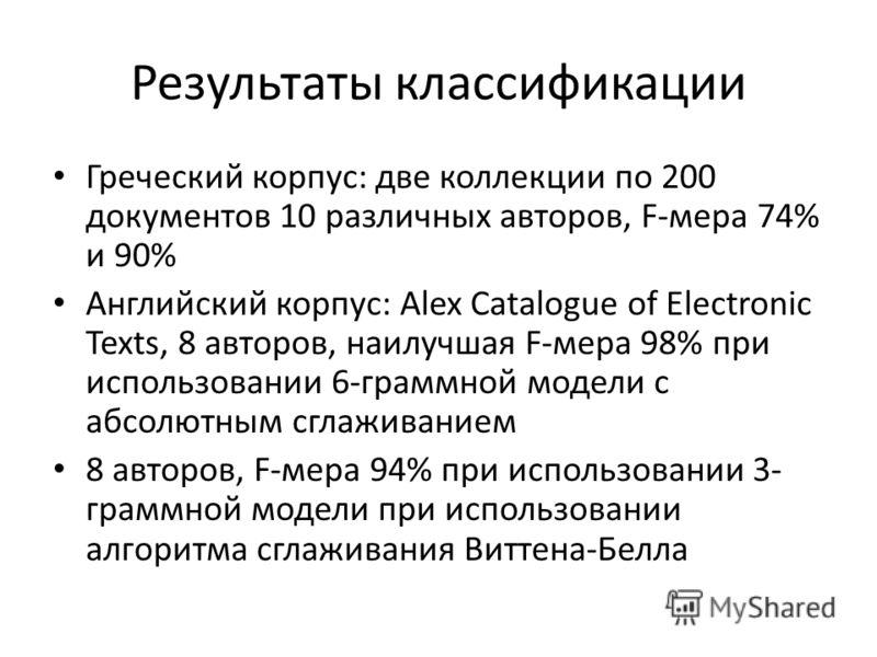 Результаты классификации Греческий корпус: две коллекции по 200 документов 10 различных авторов, F-мера 74% и 90% Английский корпус: Alex Catalogue of Electronic Texts, 8 авторов, наилучшая F-мера 98% при использовании 6-граммной модели с абсолютным