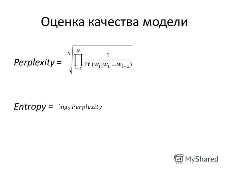 Оценка качества модели Perplexity = Entropy =