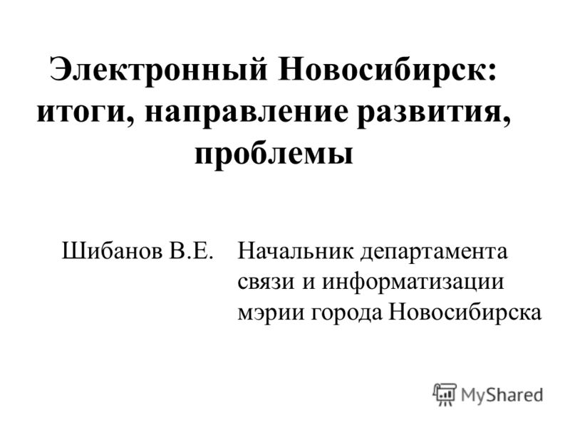 Электронный Новосибирск: итоги, направление развития, проблемы Шибанов В.Е.Начальник департамента связи и информатизации мэрии города Новосибирска