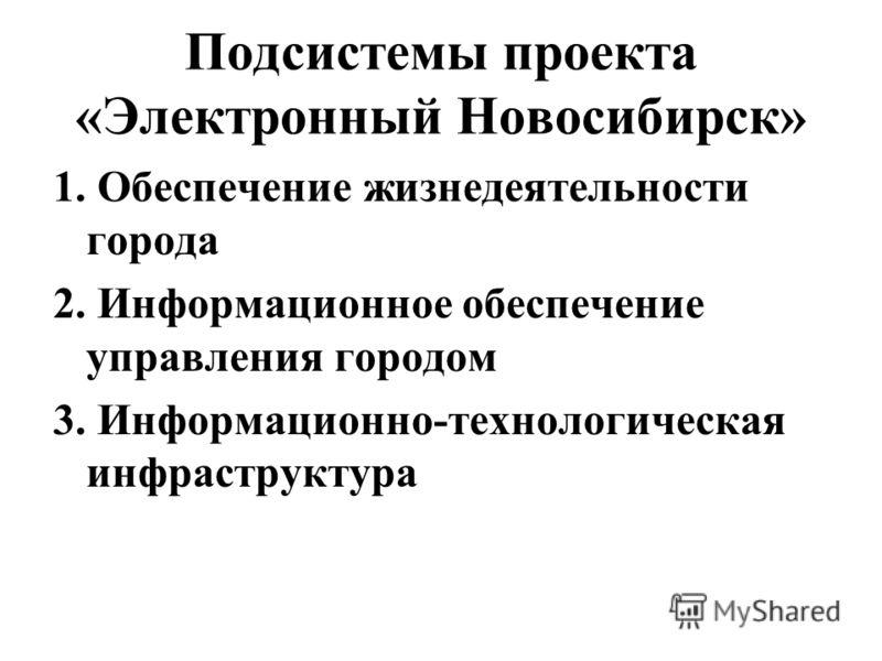 Подсистемы проекта «Электронный Новосибирск» 1. Обеспечение жизнедеятельности города 2. Информационное обеспечение управления городом 3. Информационно-технологическая инфраструктура