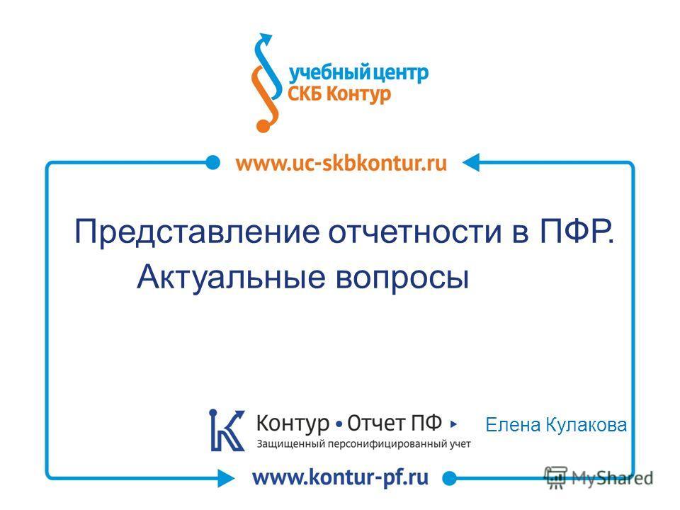 Елена Кулакова Представление отчетности в ПФР. Актуальные вопросы в ПФР.