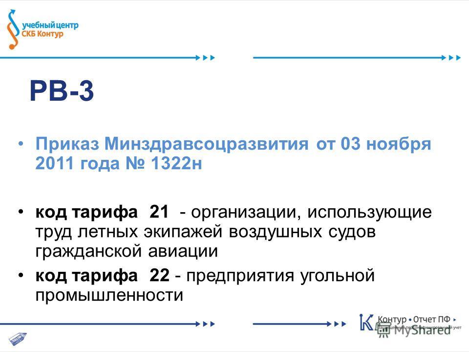 РВ-3 Приказ Минздравсоцразвития от 03 ноября 2011 года 1322н код тарифа 21 - организации, использующие труд летных экипажей воздушных судов гражданской авиации код тарифа 22 - предприятия угольной промышленности