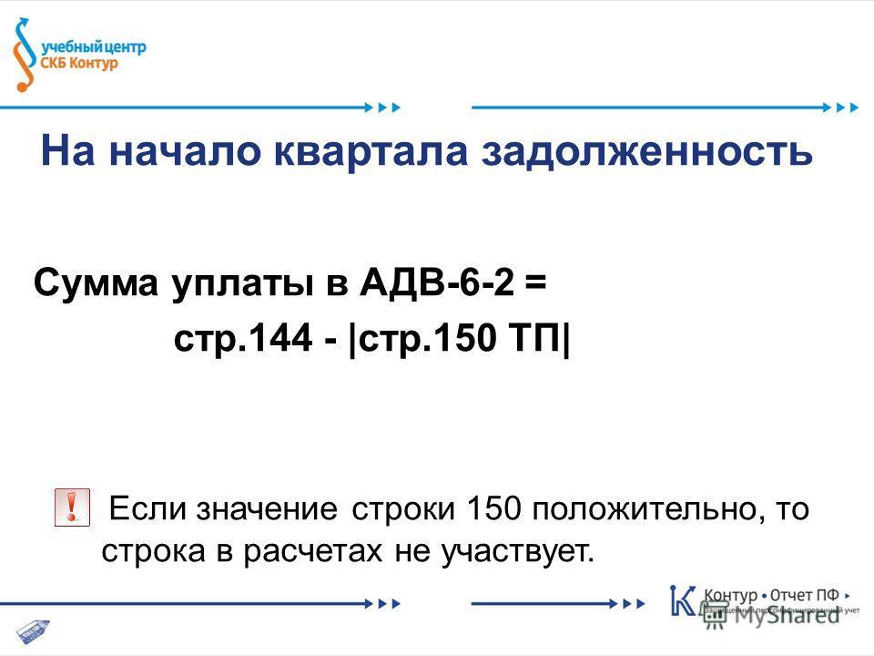 На начало квартала задолженность Сумма уплаты в АДВ-6-2 = стр.144 - |стр.150 ТП| Если значение строки 150 положительно, то строка в расчетах не участвует.