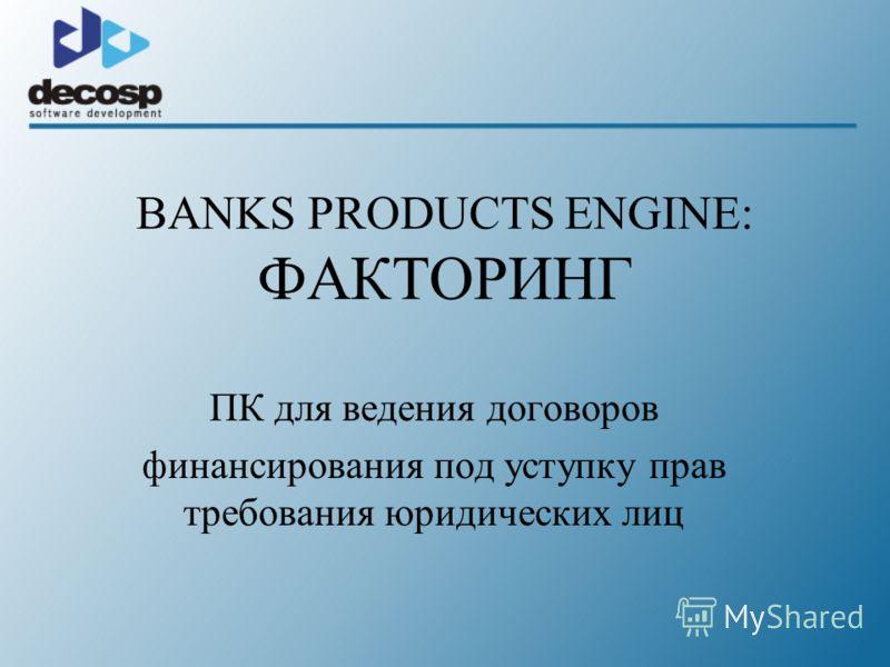BANKS PRODUCTS ENGINE: ФАКТОРИНГ ПК для ведения договоров финансирования под уступку прав требования юридических лиц