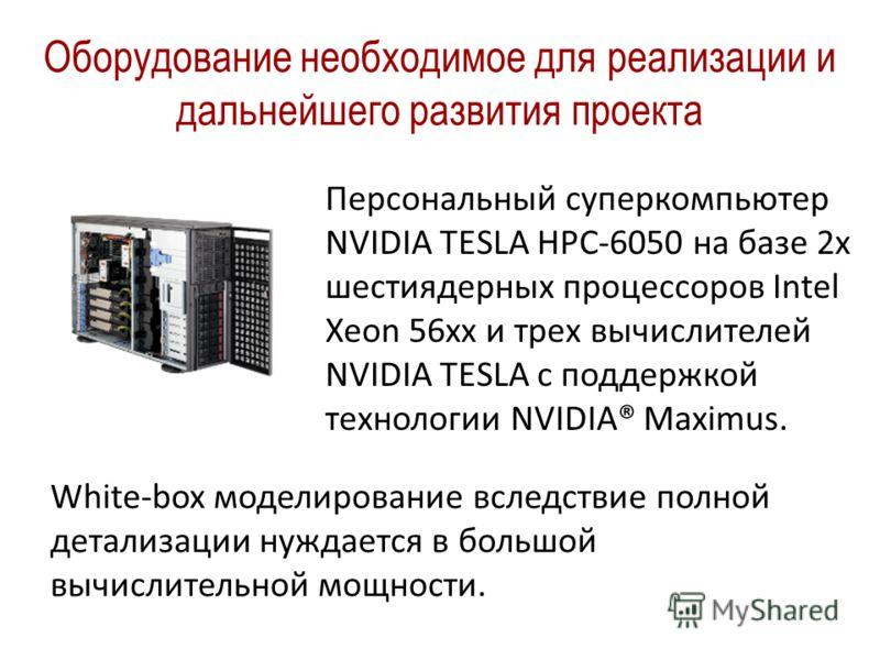 Оборудование необходимое для реализации и дальнейшего развития проекта Персональный суперкомпьютер NVIDIA TESLA HPC-6050 на базе 2x шестиядерных процессоров Intel Xeon 56xx и трех вычислителей NVIDIA TESLA c поддержкой технологии NVIDIA® Maximus. Whi