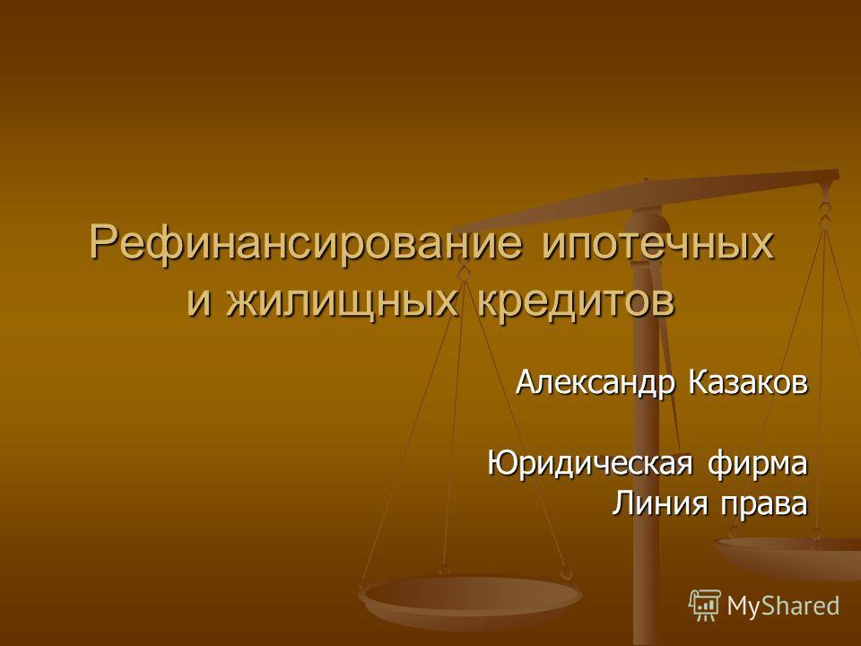Рефинансирование ипотечных и жилищных кредитов Александр Казаков Юридическая фирма Линия права